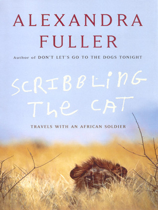 Scribbling the Cat: Travels with an African Soldier, by Alexandra Fuller